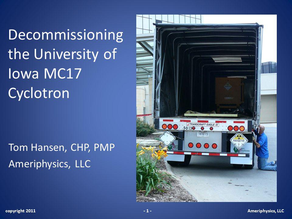Decommissioning the University of Iowa MC17 Cyclotron Tom Hansen, CHP, PMP Ameriphysics, LLC copyright 2011- 1 -Ameriphysics, LLC