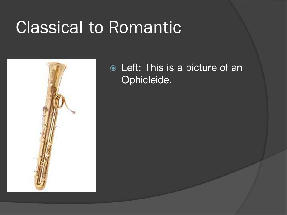 Classical to Romantic  Left: This is a picture of an Ophicleide.