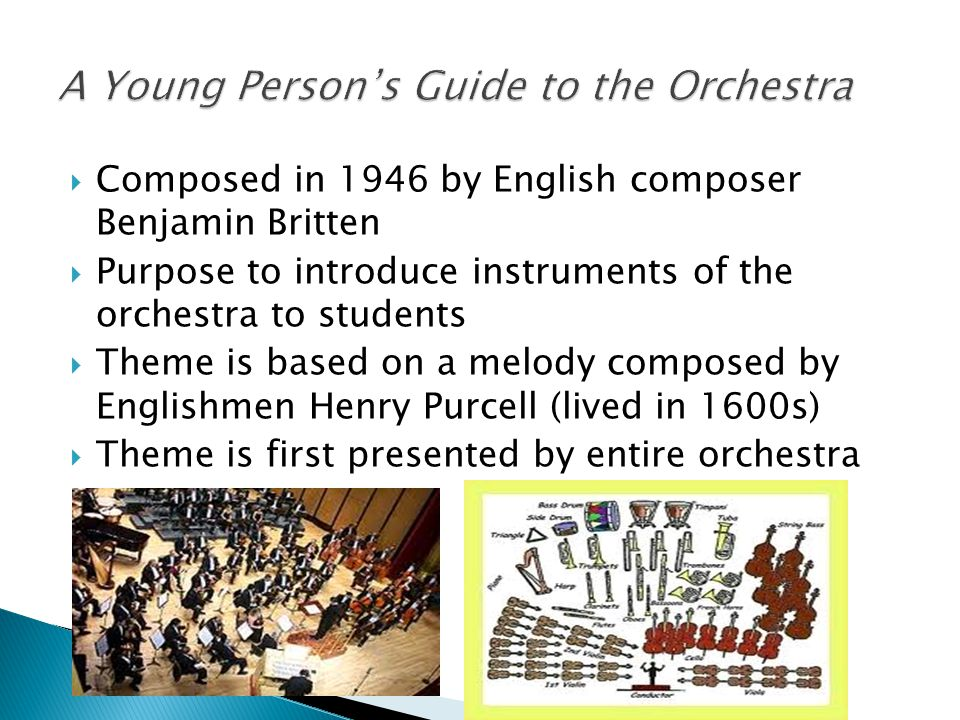  Composed in 1946 by English composer Benjamin Britten  Purpose to introduce instruments of the orchestra to students  Theme is based on a melody composed by Englishmen Henry Purcell (lived in 1600s)  Theme is first presented by entire orchestra