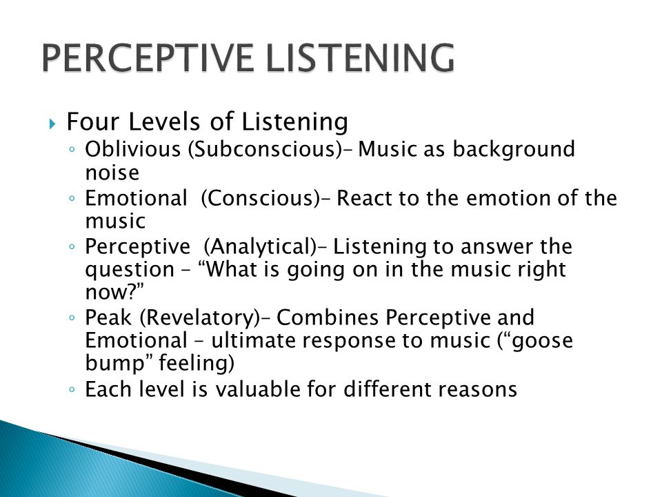  Four Levels of Listening ◦ Oblivious (Subconscious)– Music as background noise ◦ Emotional (Conscious)– React to the emotion of the music ◦ Perceptive (Analytical)– Listening to answer the question – What is going on in the music right now? ◦ Peak (Revelatory)– Combines Perceptive and Emotional – ultimate response to music ( goose bump feeling) ◦ Each level is valuable for different reasons