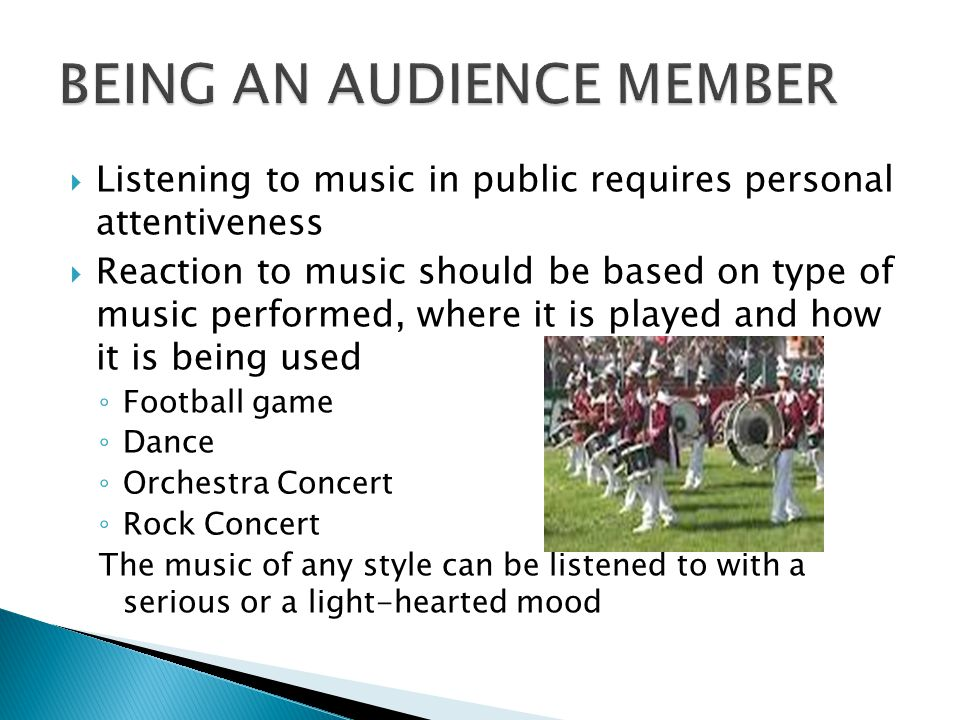  Listening to music in public requires personal attentiveness  Reaction to music should be based on type of music performed, where it is played and how it is being used ◦ Football game ◦ Dance ◦ Orchestra Concert ◦ Rock Concert The music of any style can be listened to with a serious or a light-hearted mood