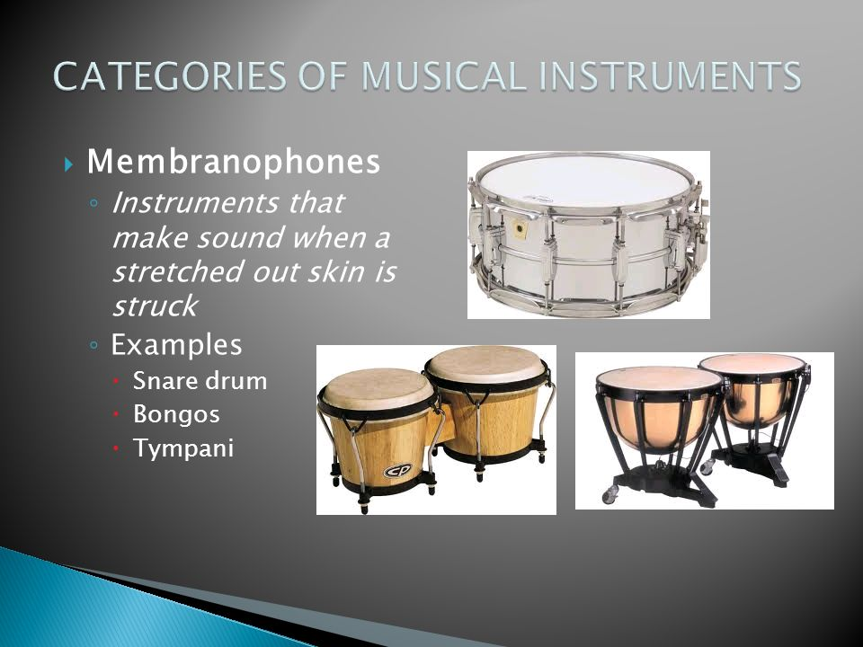  Membranophones ◦ Instruments that make sound when a stretched out skin is struck ◦ Examples  Snare drum  Bongos  Tympani