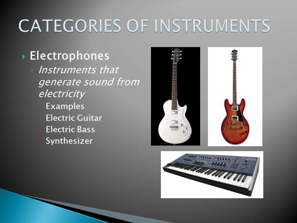  Electrophones ◦ Instruments that generate sound from electricity  Examples  Electric Guitar  Electric Bass  Synthesizer