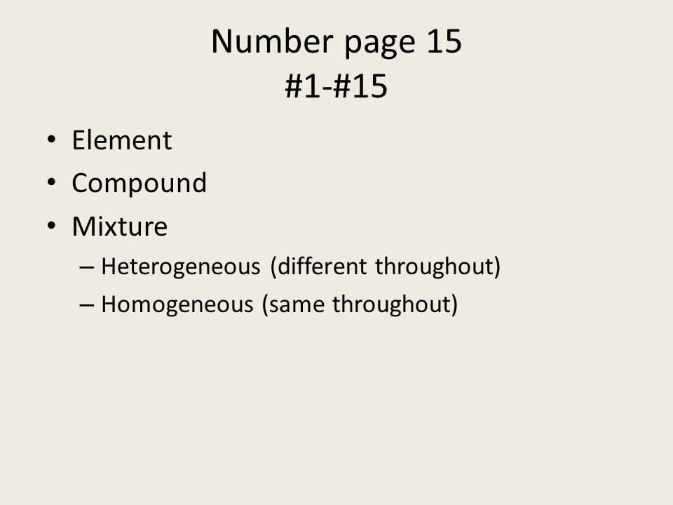 Element Compound Mixture – Heterogeneous (different throughout) – Homogeneous (same throughout) Number page 15 #1-#15
