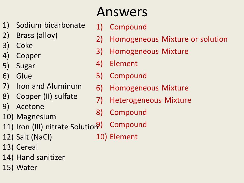 Answers 1)Sodium bicarbonate 2)Brass (alloy) 3)Coke 4)Copper 5)Sugar 6)Glue 7)Iron and Aluminum 8)Copper (II) sulfate 9)Acetone 10)Magnesium 11)Iron (III) nitrate Solution 12)Salt (NaCl) 13)Cereal 14)Hand sanitizer 15)Water 1)Compound 2)Homogeneous Mixture or solution 3)Homogeneous Mixture 4)Element 5)Compound 6)Homogeneous Mixture 7)Heterogeneous Mixture 8)Compound 9)Compound 10)Element