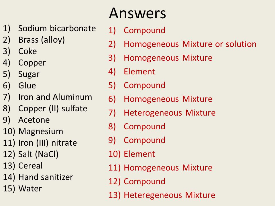 Answers 1)Sodium bicarbonate 2)Brass (alloy) 3)Coke 4)Copper 5)Sugar 6)Glue 7)Iron and Aluminum 8)Copper (II) sulfate 9)Acetone 10)Magnesium 11)Iron (III) nitrate 12)Salt (NaCl) 13)Cereal 14)Hand sanitizer 15)Water 1)Compound 2)Homogeneous Mixture or solution 3)Homogeneous Mixture 4)Element 5)Compound 6)Homogeneous Mixture 7)Heterogeneous Mixture 8)Compound 9)Compound 10)Element 11)Homogeneous Mixture 12)Compound 13)Heteregeneous Mixture