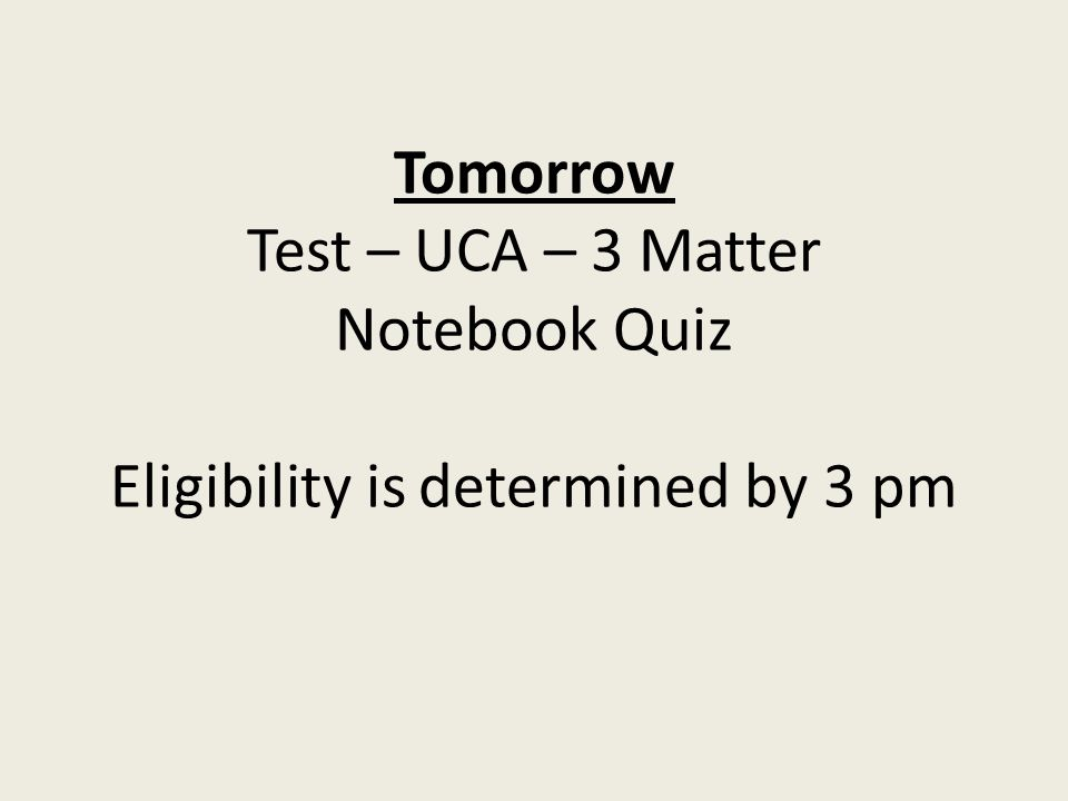 Tomorrow Test – UCA – 3 Matter Notebook Quiz Eligibility is determined by 3 pm