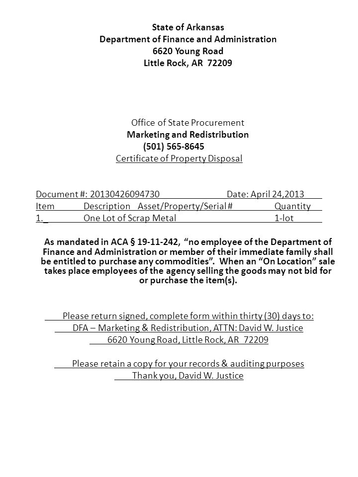 State of Arkansas Department of Finance and Administration 6620 Young Road Little Rock, AR 72209 Office of State Procurement Marketing and Redistribution (501) 565-8645 Certificate of Property Disposal Document #: 20130426094730Date: April 24,2013 ItemDescription Asset/Property/Serial #Quantity 1._One Lot of Scrap Metal1-lot As mandated in ACA § 19-11-242, no employee of the Department of Finance and Administration or member of their immediate family shall be entitled to purchase any commodities .