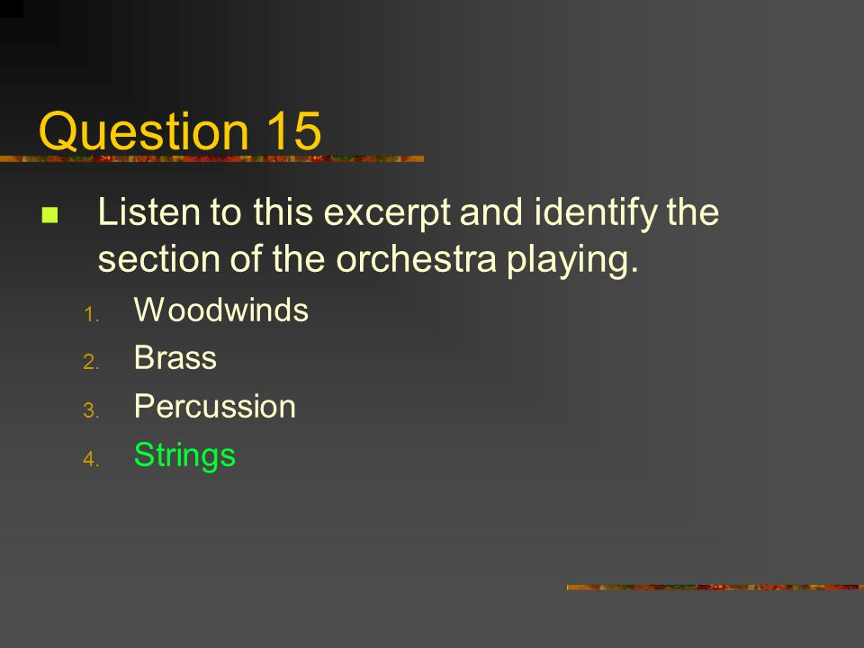Question 15 Listen to this excerpt and identify the section of the orchestra playing. 1. Woodwinds 2. Brass 3. Percussion 4. Strings