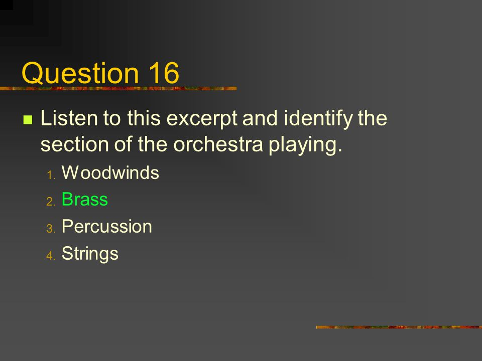 Question 16 Listen to this excerpt and identify the section of the orchestra playing. 1. Woodwinds 2. Brass 3. Percussion 4. Strings