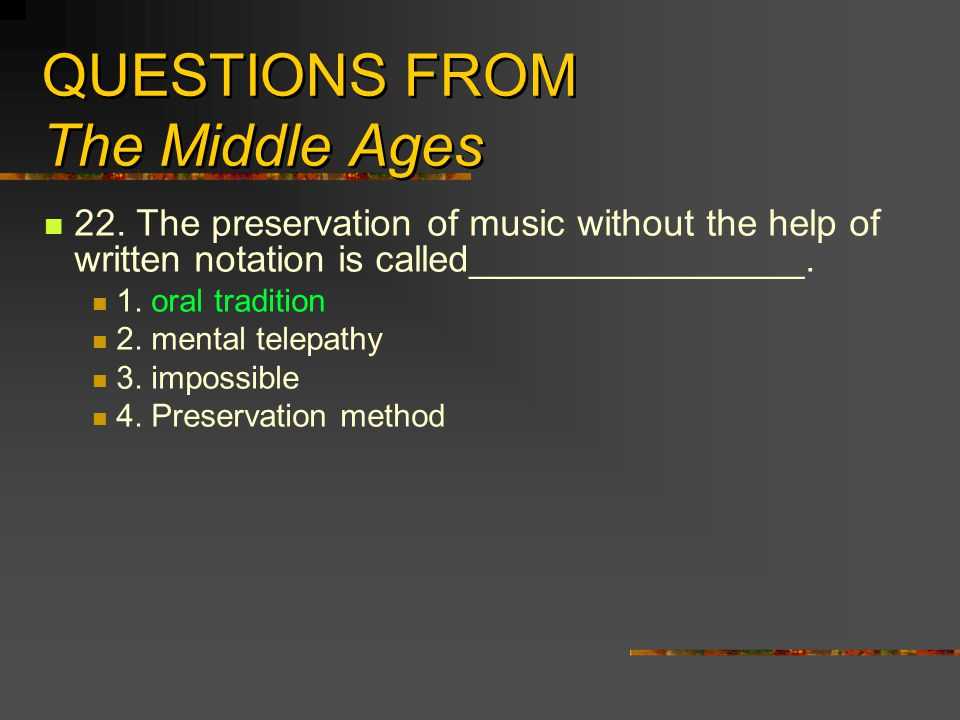 QUESTIONS FROM The Middle Ages 22. The preservation of music without the help of written notation is called________________. 1. oral tradition 2. ment