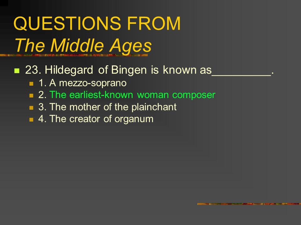 QUESTIONS FROM The Middle Ages 23. Hildegard of Bingen is known as_________. 1. A mezzo-soprano 2. The earliest-known woman composer 3. The mother of
