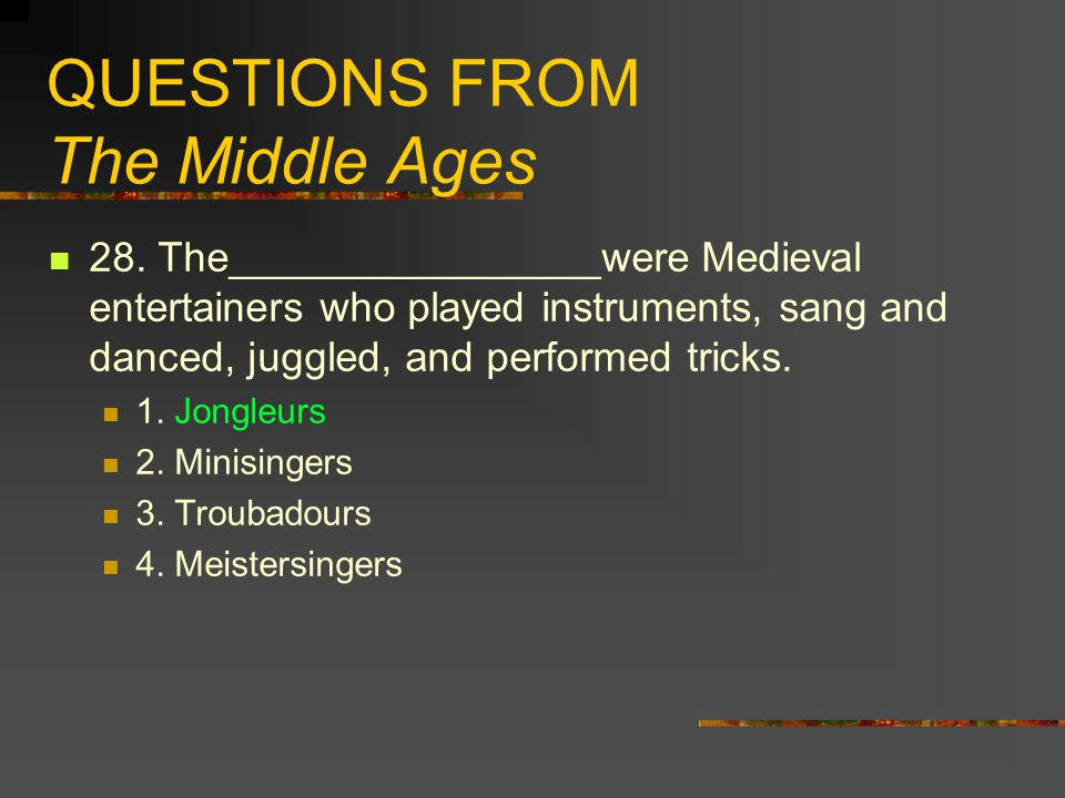 QUESTIONS FROM The Middle Ages 28. The________________were Medieval entertainers who played instruments, sang and danced, juggled, and performed trick