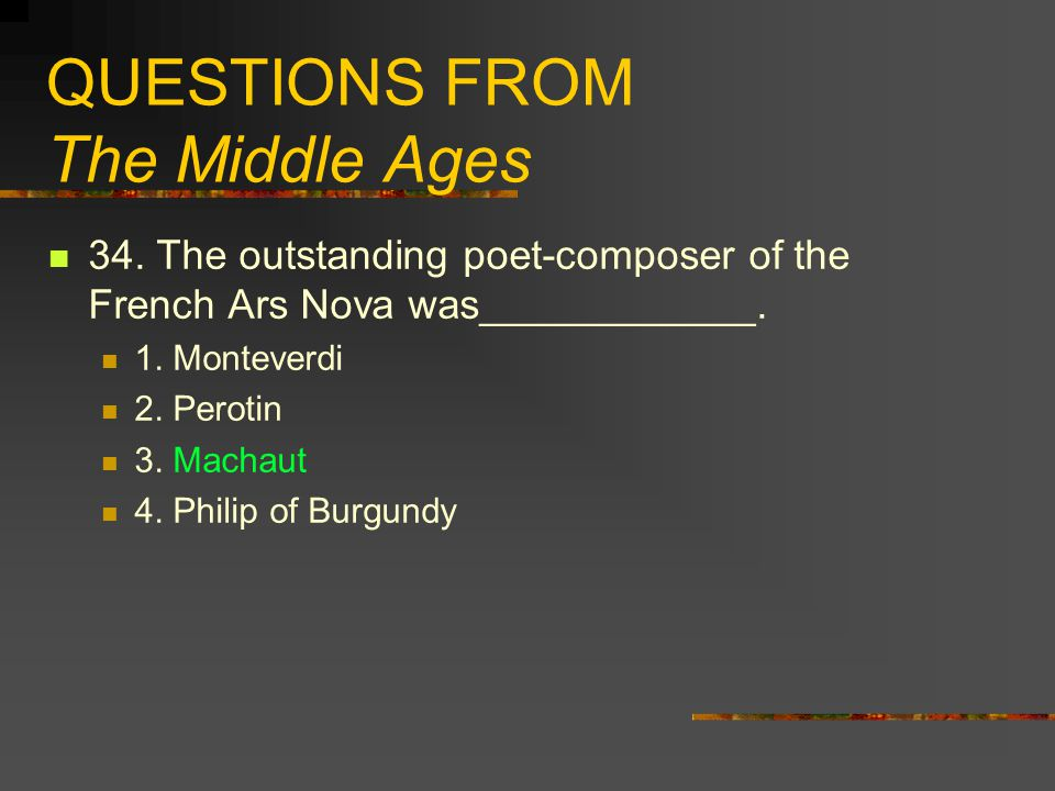 QUESTIONS FROM The Middle Ages 34. The outstanding poet-composer of the French Ars Nova was____________. 1. Monteverdi 2. Perotin 3. Machaut 4. Philip