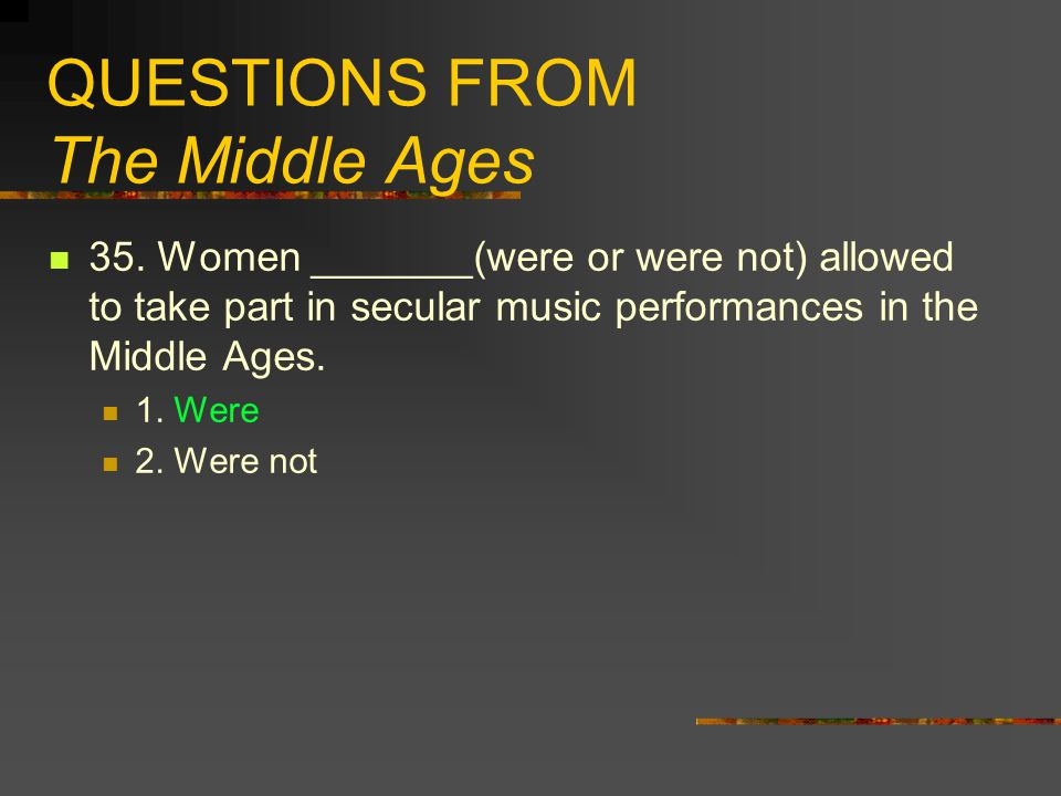 QUESTIONS FROM The Middle Ages 35. Women _______(were or were not) allowed to take part in secular music performances in the Middle Ages. 1. Were 2. W