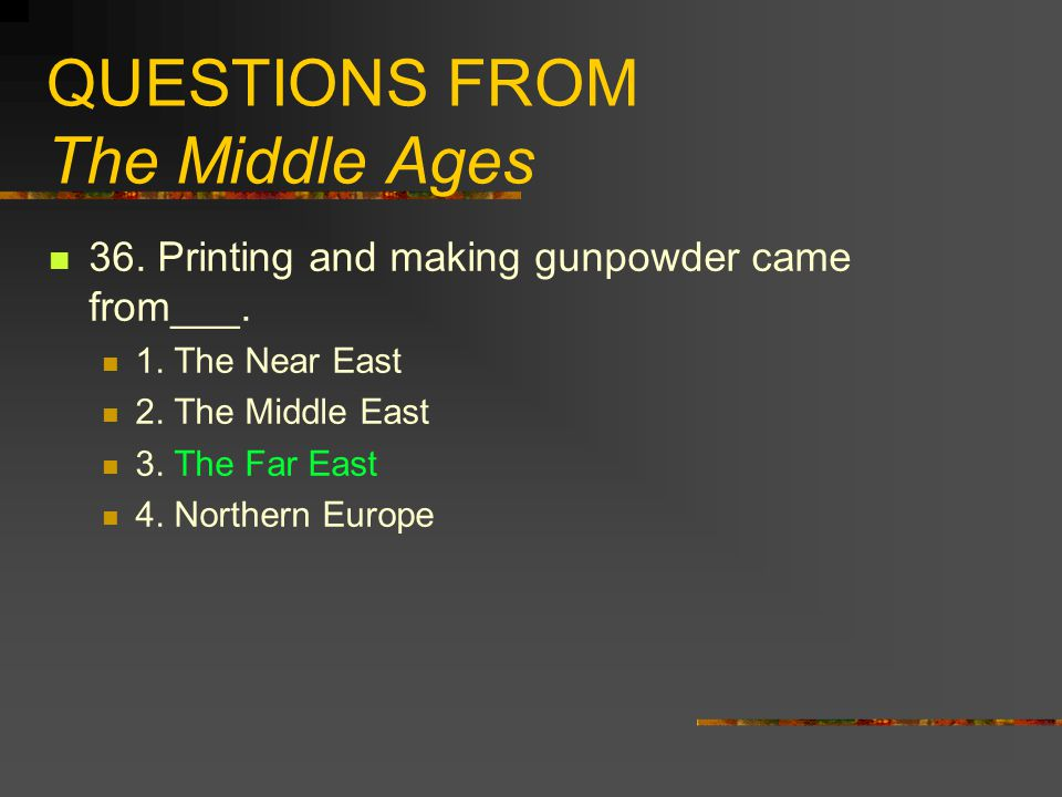 QUESTIONS FROM The Middle Ages 36. Printing and making gunpowder came from___. 1. The Near East 2. The Middle East 3. The Far East 4. Northern Europe