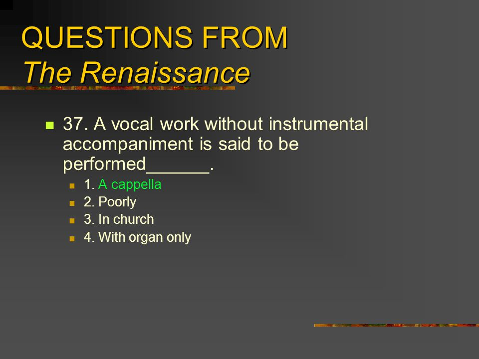 QUESTIONS FROM The Renaissance 37. A vocal work without instrumental accompaniment is said to be performed______. 1. A cappella 2. Poorly 3. In church