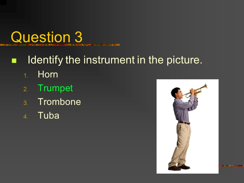Question 3 Identify the instrument in the picture. 1. Horn 2. Trumpet 3. Trombone 4. Tuba
