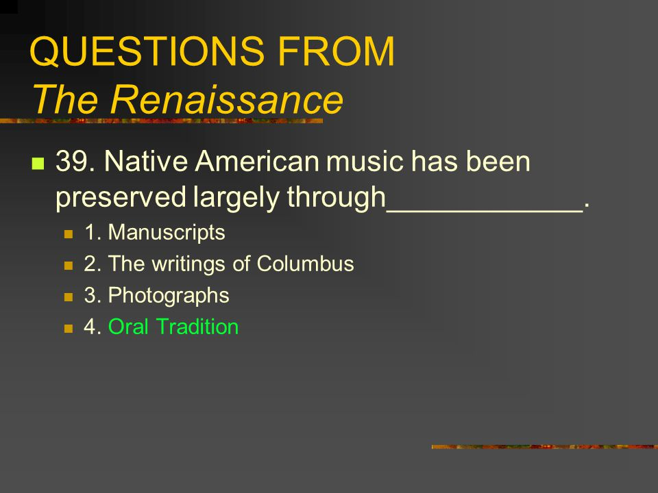 QUESTIONS FROM The Renaissance 39. Native American music has been preserved largely through____________. 1. Manuscripts 2. The writings of Columbus 3.