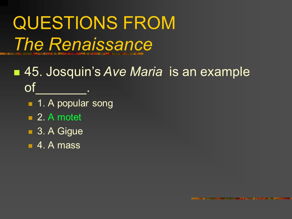 QUESTIONS FROM The Renaissance 45. Josquin's Ave Maria is an example of_______. 1. A popular song 2. A motet 3. A Gigue 4. A mass