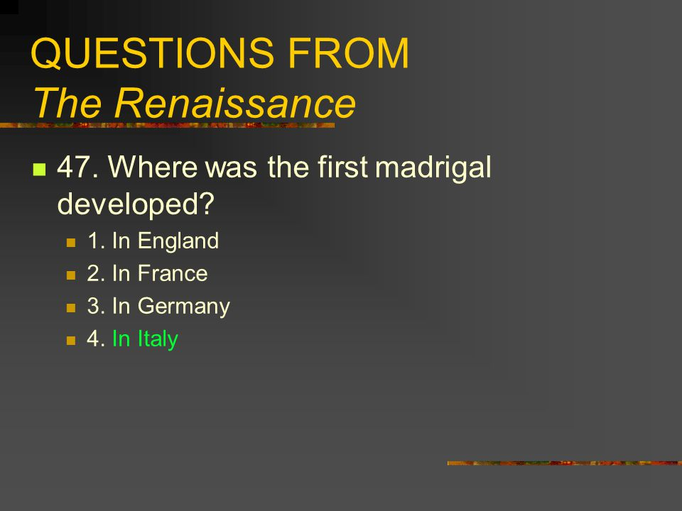 QUESTIONS FROM The Renaissance 47. Where was the first madrigal developed? 1. In England 2. In France 3. In Germany 4. In Italy