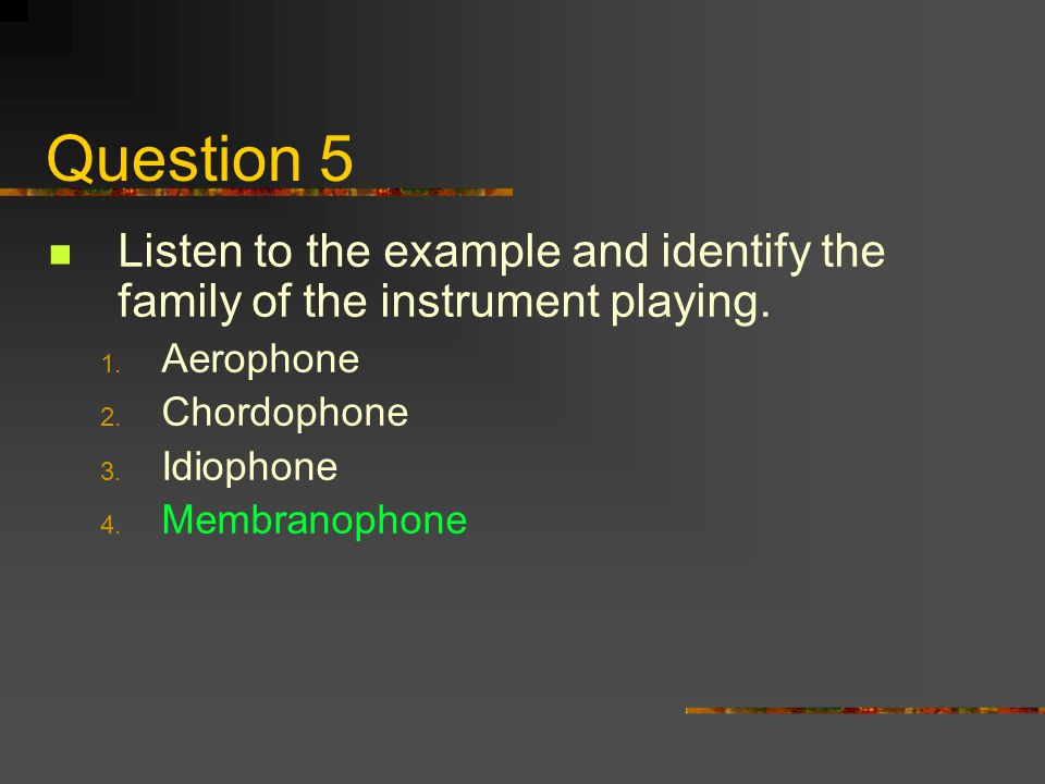 Question 5 Listen to the example and identify the family of the instrument playing. 1. Aerophone 2. Chordophone 3. Idiophone 4. Membranophone