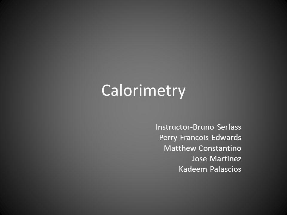 Calorimetry Instructor-Bruno Serfass Perry Francois-Edwards Matthew Constantino Jose Martinez Kadeem Palascios
