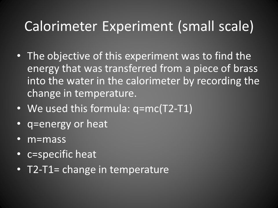 Calorimeter Experiment (small scale) The objective of this experiment was to find the energy that was transferred from a piece of brass into the water in the calorimeter by recording the change in temperature.
