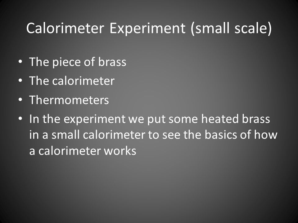 Calorimeter Experiment (small scale) The piece of brass The calorimeter Thermometers In the experiment we put some heated brass in a small calorimeter to see the basics of how a calorimeter works