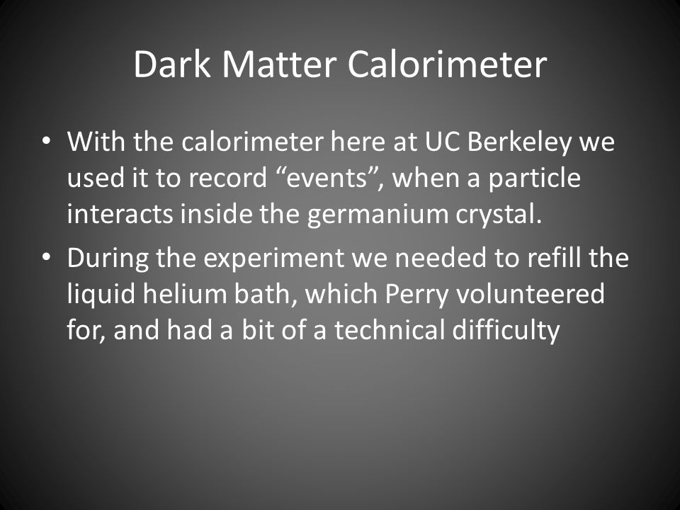 Dark Matter Calorimeter With the calorimeter here at UC Berkeley we used it to record events , when a particle interacts inside the germanium crystal.