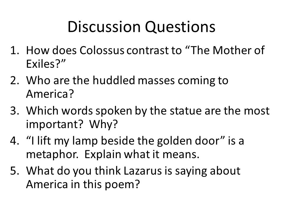 """Discussion Questions 1.How does Colossus contrast to """"The Mother of Exiles?"""" 2.Who are the huddled masses coming to America? 3.Which words spoken by t"""