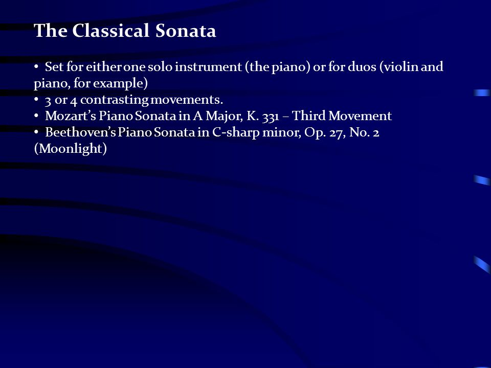 The Classical Sonata Set for either one solo instrument (the piano) or for duos (violin and piano, for example) 3 or 4 contrasting movements. Mozart's