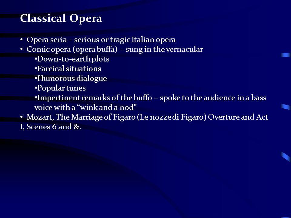 Classical Opera Opera seria – serious or tragic Italian opera Comic opera (opera buffa) – sung in the vernacular Down-to-earth plots Farcical situatio