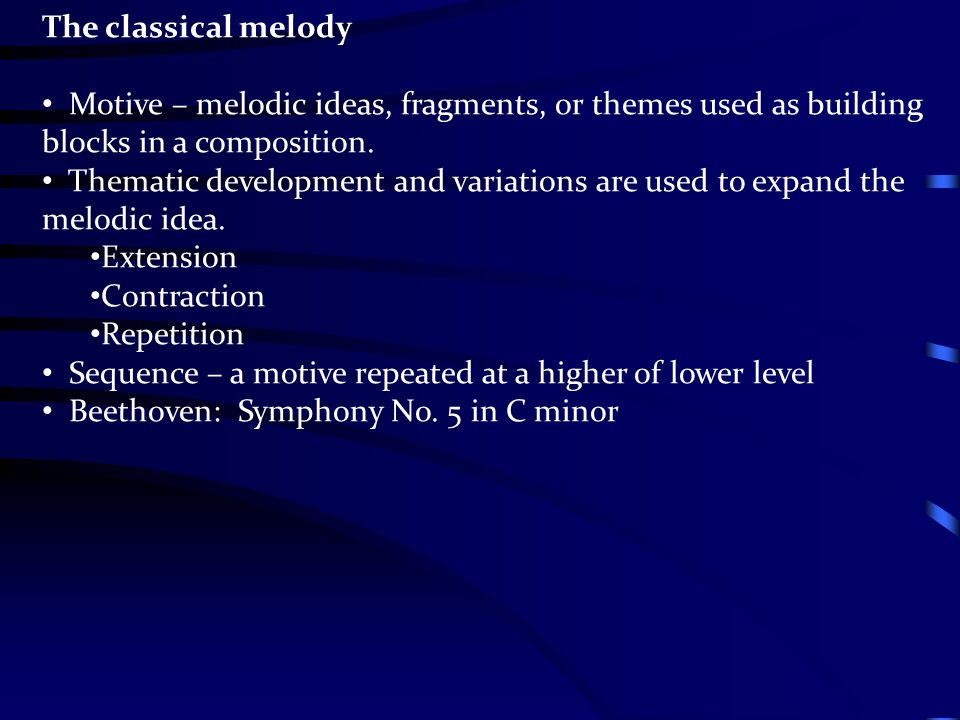 The classical melody Motive – melodic ideas, fragments, or themes used as building blocks in a composition. Thematic development and variations are us