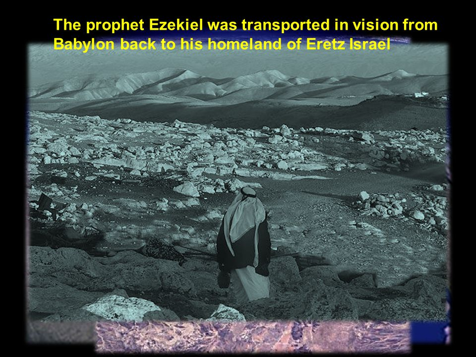 The prophet Ezekiel was transported in vision from Babylon back to his homeland of Eretz Israel