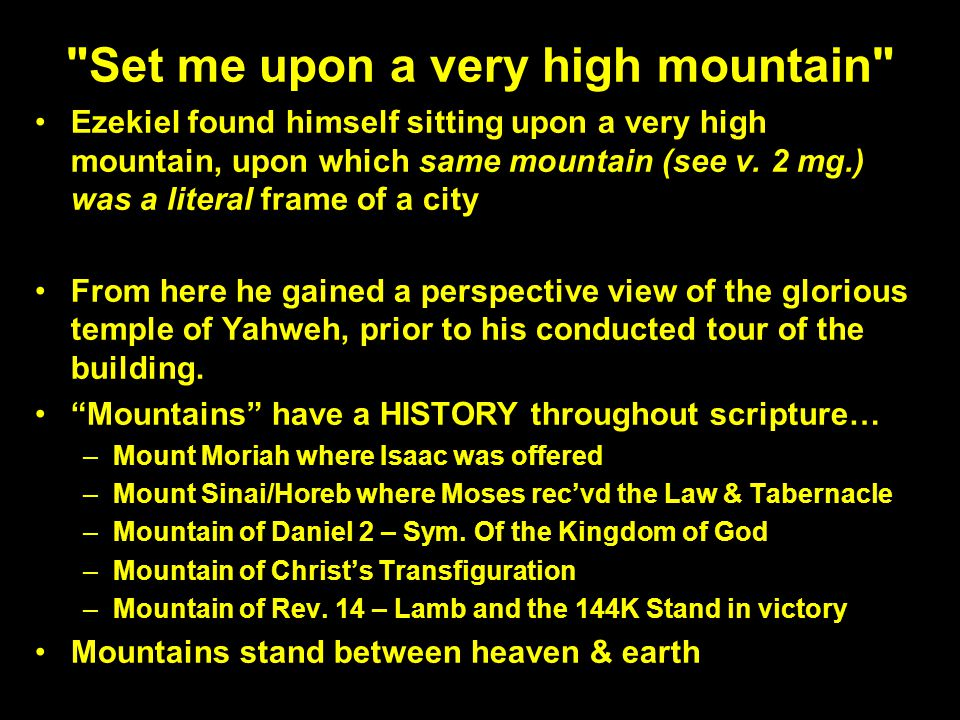Set me upon a very high mountain Ezekiel found himself sitting upon a very high mountain, upon which same mountain (see v.