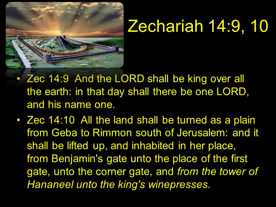 Zechariah 14:9, 10 Zec 14:9 And the LORD shall be king over all the earth: in that day shall there be one LORD, and his name one.
