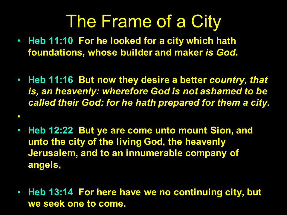 The Frame of a City Heb 11:10 For he looked for a city which hath foundations, whose builder and maker is God.