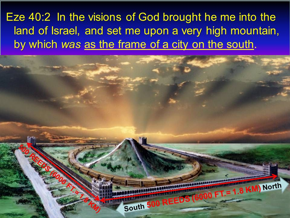 Eze 40:2 In the visions of God brought he me into the land of Israel, and set me upon a very high mountain, by which was Eze 40:2 In the visions of God brought he me into the land of Israel, and set me upon a very high mountain, by which was as the frame of a city on the south.