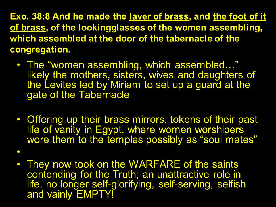 The women assembling, which assembled… likely the mothers, sisters, wives and daughters of the Levites led by Miriam to set up a guard at the gate of the Tabernacle Offering up their brass mirrors, tokens of their past life of vanity in Egypt, where women worshipers wore them to the temples possibly as soul mates They now took on the WARFARE of the saints contending for the Truth; an unattractive role in life, no longer self-glorifying, self-serving, selfish and vainly EMPTY.