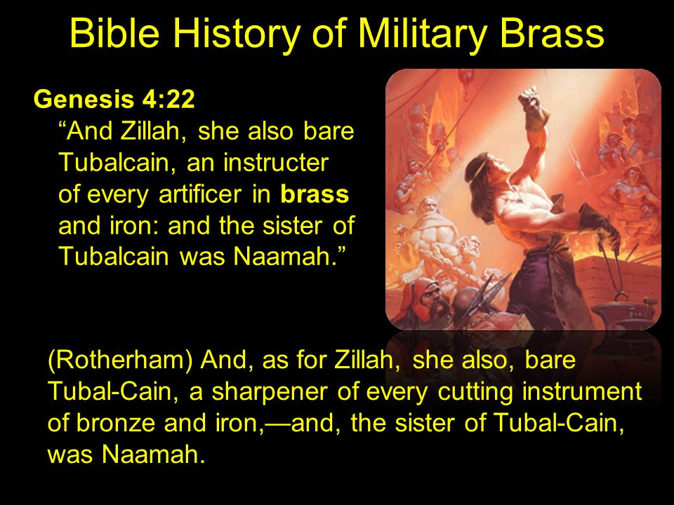 Bible History of Military Brass Genesis 4:22 And Zillah, she also bare Tubalcain, an instructer of every artificer in brass and iron: and the sister of Tubalcain was Naamah. (Rotherham) And, as for Zillah, she also, bare Tubal-Cain, a sharpener of every cutting instrument of bronze and iron,—and, the sister of Tubal-Cain, was Naamah.