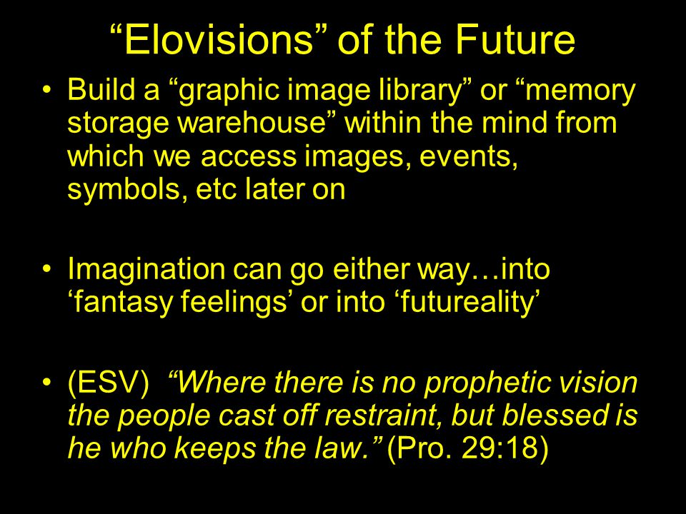 Elovisions of the Future Build a graphic image library or memory storage warehouse within the mind from which we access images, events, symbols, etc later on Imagination can go either way…into 'fantasy feelings' or into 'futureality' (ESV) Where there is no prophetic vision the people cast off restraint, but blessed is he who keeps the law. (Pro.