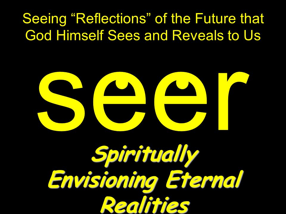 Seeing Reflections of the Future that God Himself Sees and Reveals to Us seer Spiritually Envisioning Eternal Realities