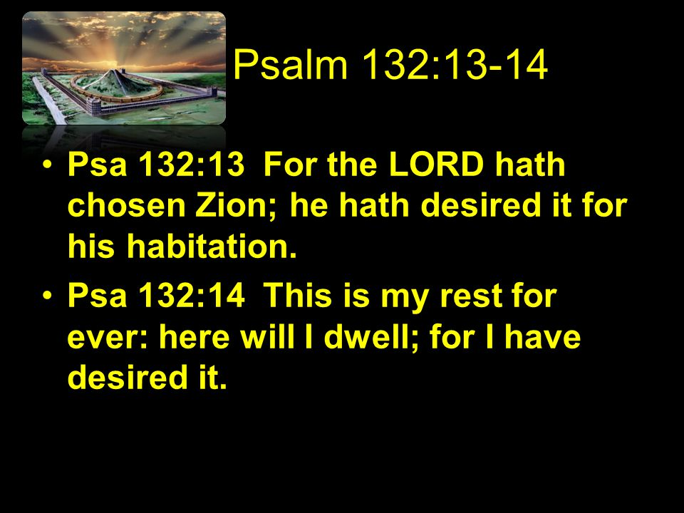 Psalm 132:13-14 Psa 132:13 For the LORD hath chosen Zion; he hath desired it for his habitation.