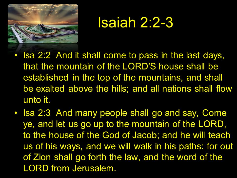 Isaiah 2:2-3 Isa 2:2 And it shall come to pass in the last days, that the mountain of the LORD S house shall be established in the top of the mountains, and shall be exalted above the hills; and all nations shall flow unto it.