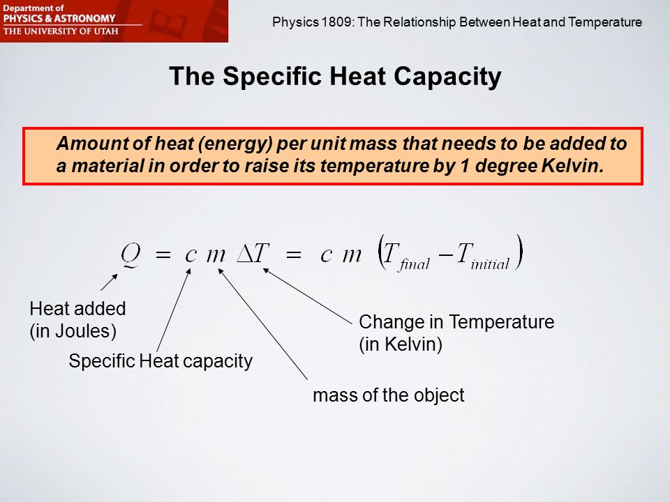 Physics 1809 Minilab 2: Heat and Temperature Physics 1809: The Relationship Between Heat and Temperature The Specific Heat Capacity Amount of heat (energy) per unit mass that needs to be added to a material in order to raise its temperature by 1 degree Kelvin.