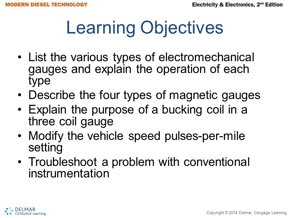 Copyright © 2014 Delmar, Cengage Learning Learning Objectives List the various types of electromechanical gauges and explain the operation of each type Describe the four types of magnetic gauges Explain the purpose of a bucking coil in a three coil gauge Modify the vehicle speed pulses-per-mile setting Troubleshoot a problem with conventional instrumentation