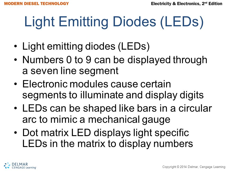 Copyright © 2014 Delmar, Cengage Learning Light Emitting Diodes (LEDs) Light emitting diodes (LEDs) Numbers 0 to 9 can be displayed through a seven line segment Electronic modules cause certain segments to illuminate and display digits LEDs can be shaped like bars in a circular arc to mimic a mechanical gauge Dot matrix LED displays light specific LEDs in the matrix to display numbers