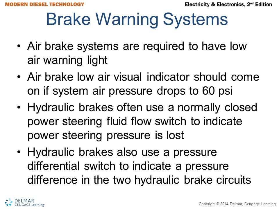 Copyright © 2014 Delmar, Cengage Learning Brake Warning Systems Air brake systems are required to have low air warning light Air brake low air visual indicator should come on if system air pressure drops to 60 psi Hydraulic brakes often use a normally closed power steering fluid flow switch to indicate power steering pressure is lost Hydraulic brakes also use a pressure differential switch to indicate a pressure difference in the two hydraulic brake circuits