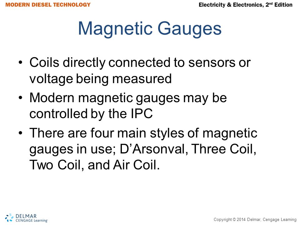 Copyright © 2014 Delmar, Cengage Learning Magnetic Gauges Coils directly connected to sensors or voltage being measured Modern magnetic gauges may be controlled by the IPC There are four main styles of magnetic gauges in use; D'Arsonval, Three Coil, Two Coil, and Air Coil.